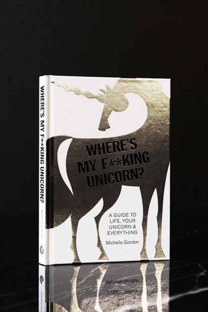 Where's My F**cking Unicorn? A Guide To Life, Your Unicorn & Everything